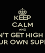 KEEP CALM AND DON'T GET HIGH OFF YOUR OWN SUPPLY - Personalised Poster A4 size