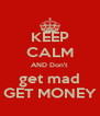 KEEP CALM AND Don't  get mad GET MONEY - Personalised Poster A4 size
