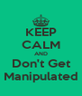 KEEP CALM AND Don't Get Manipulated - Personalised Poster A4 size