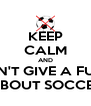 KEEP CALM AND DON'T GIVE A FUCK ABOUT SOCCER - Personalised Poster A4 size