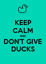 KEEP CALM AND DON'T GIVE DUCKS - Personalised Poster A4 size