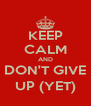 KEEP CALM AND DON'T GIVE UP (YET) - Personalised Poster A4 size