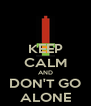 KEEP CALM AND DON'T GO ALONE - Personalised Poster A4 size
