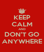 KEEP CALM AND DON'T GO ANYWHERE - Personalised Poster A4 size