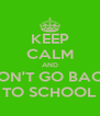 KEEP CALM AND DON'T GO BACK TO SCHOOL - Personalised Poster A4 size