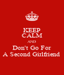 KEEP CALM AND Don't Go For A Second Girlfriend - Personalised Poster A4 size