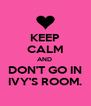 KEEP CALM AND  DON'T GO IN IVY'S ROOM. - Personalised Poster A4 size