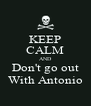 KEEP CALM AND Don't go out With Antonio - Personalised Poster A4 size