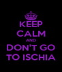 KEEP CALM AND DON'T GO TO ISCHIA - Personalised Poster A4 size