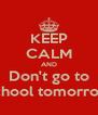 KEEP CALM AND Don't go to school tomorrow - Personalised Poster A4 size