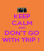 KEEP CALM AND DON'T GO WITH TRIP !  - Personalised Poster A4 size