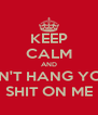KEEP CALM AND DON'T HANG YOUR SHIT ON ME - Personalised Poster A4 size