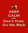 KEEP CALM AND Don't Hate  On Me Bitch - Personalised Poster A4 size