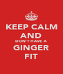 KEEP CALM AND DON'T HAVE A GINGER FIT - Personalised Poster A4 size