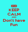 KEEP CALM AND Don't have Fun - Personalised Poster A4 size