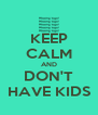 KEEP CALM AND DON'T HAVE KIDS - Personalised Poster A4 size