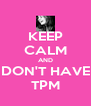 KEEP CALM AND DON'T HAVE TPM - Personalised Poster A4 size