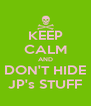 KEEP CALM AND DON'T HIDE JP's STUFF - Personalised Poster A4 size