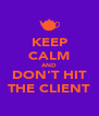 KEEP CALM AND DON'T HIT THE CLIENT - Personalised Poster A4 size
