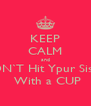 KEEP CALM and DON`T Hit Ypur Sister  With a CUP - Personalised Poster A4 size