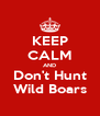 KEEP CALM AND Don't Hunt Wild Boars - Personalised Poster A4 size