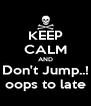 KEEP CALM AND Don't Jump..! oops to late - Personalised Poster A4 size