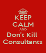 KEEP CALM AND Don't Kill  Consultants - Personalised Poster A4 size