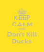 KEEP CALM AND Don't Kill Ducks - Personalised Poster A4 size