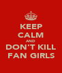 KEEP CALM AND DON'T KILL FAN GIRLS - Personalised Poster A4 size