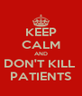 KEEP CALM AND DON'T KILL  PATIENTS - Personalised Poster A4 size