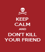 KEEP CALM AND DON'T KILL YOUR FRIEND - Personalised Poster A4 size