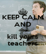 KEEP CALM AND don't kill yours teachers - Personalised Poster A4 size