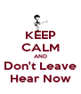 KEEP CALM AND Don't Leave Hear Now - Personalised Poster A4 size