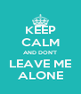 KEEP CALM AND DON'T LEAVE ME ALONE - Personalised Poster A4 size