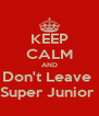 KEEP CALM AND Don't Leave  Super Junior  - Personalised Poster A4 size