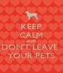 KEEP CALM AND DON'T LEAVE  YOUR PETS - Personalised Poster A4 size