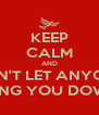 KEEP CALM AND DON'T LET ANYONE BRING YOU DOWN! - Personalised Poster A4 size