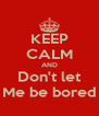 KEEP CALM AND Don't let Me be bored - Personalised Poster A4 size