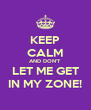KEEP CALM AND DON'T LET ME GET IN MY ZONE! - Personalised Poster A4 size