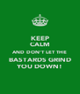 KEEP CALM AND DON'T LET THE BASTARDS GRIND YOU DOWN! - Personalised Poster A4 size