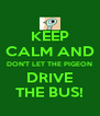 KEEP CALM AND DON'T LET THE PIGEON DRIVE THE BUS! - Personalised Poster A4 size