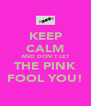 KEEP CALM AND DON'T LET THE PINK FOOL YOU! - Personalised Poster A4 size
