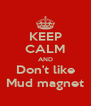 KEEP CALM AND Don't like Mud magnet - Personalised Poster A4 size