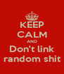 KEEP CALM AND Don't link random shit - Personalised Poster A4 size