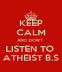 KEEP CALM AND DON'T  LISTEN TO  ATHEIST B.S - Personalised Poster A4 size