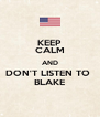 KEEP CALM AND DON'T LISTEN TO  BLAKE - Personalised Poster A4 size