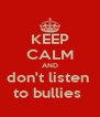 KEEP CALM AND don't listen  to bullies  - Personalised Poster A4 size