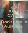 KEEP CALM AND Don't Live In Australia  - Personalised Poster A4 size