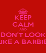 KEEP CALM AND DON'T LOOK LIKE A BARBIE! - Personalised Poster A4 size