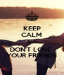 KEEP CALM AND DON'T LOSE  YOUR FRIENDS - Personalised Poster A4 size